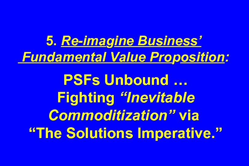 "5. Re-imagine Business' Fundamental Value Proposition: PSFs Unbound … Fighting ""Inevitable Commoditization"" via ""The"
