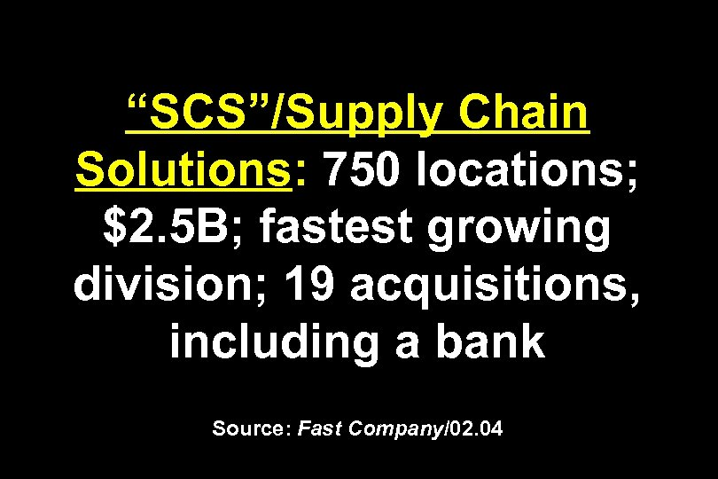 """SCS""/Supply Chain Solutions: 750 locations; $2. 5 B; fastest growing division; 19 acquisitions, including"
