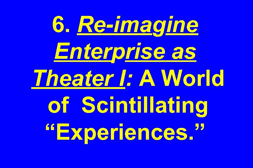 "6. Re-imagine Enterprise as Theater I: A World of Scintillating ""Experiences. """