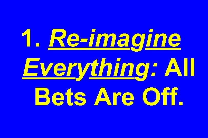 1. Re-imagine Everything: All Bets Are Off.