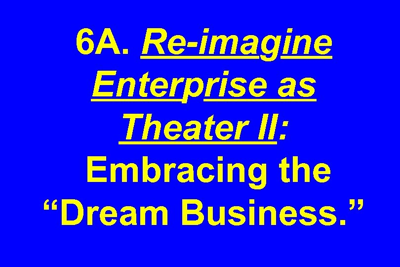 "6 A. Re-imagine Enterprise as Theater II: Embracing the ""Dream Business. """