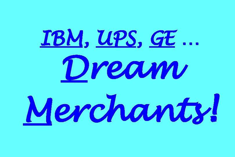 IBM, UPS, GE … Dream Merchants!