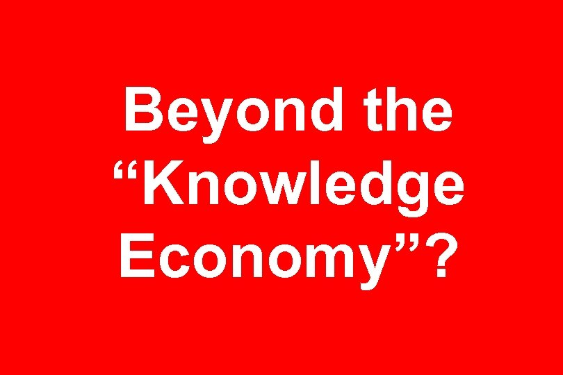"Beyond the ""Knowledge Economy""?"