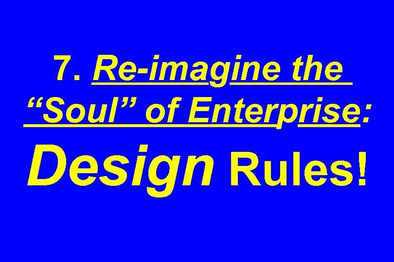 "7. Re-imagine the ""Soul"" of Enterprise: Design Rules!"