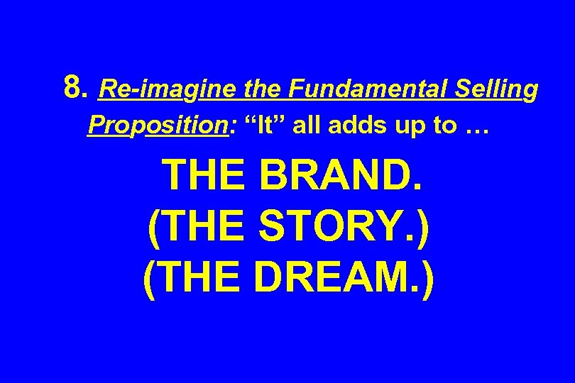 "8. Re-imagine the Fundamental Selling Proposition: ""It"" all adds up to … THE BRAND."