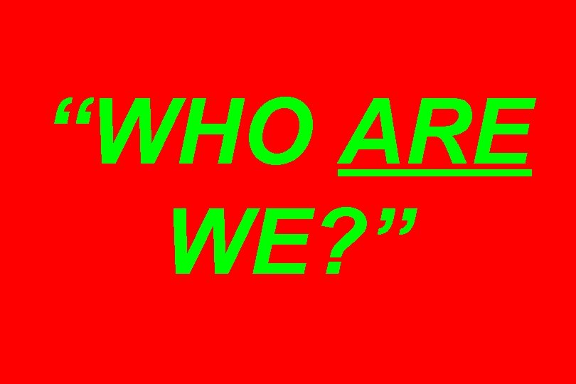 """WHO ARE WE? """
