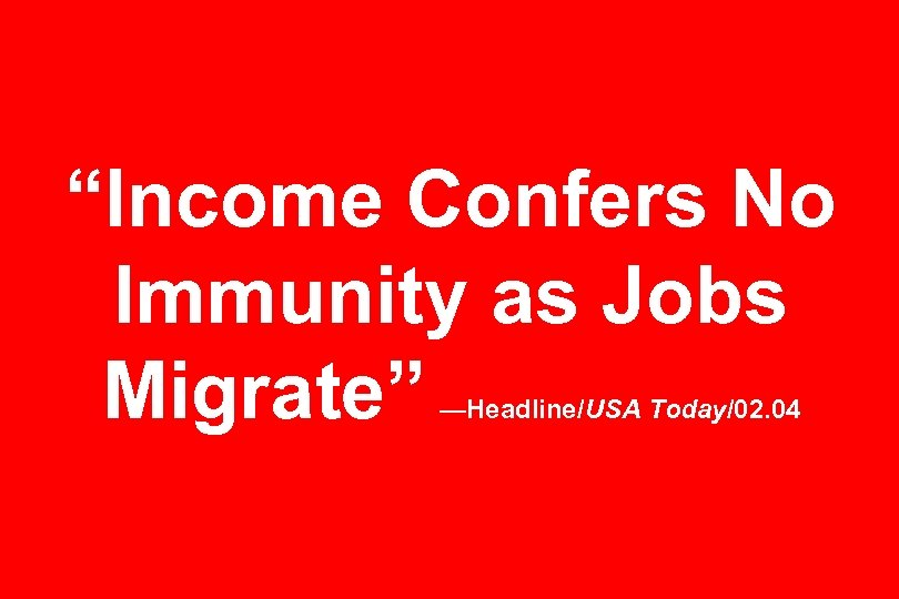 """Income Confers No Immunity as Jobs Migrate"" —Headline/USA Today/02. 04"
