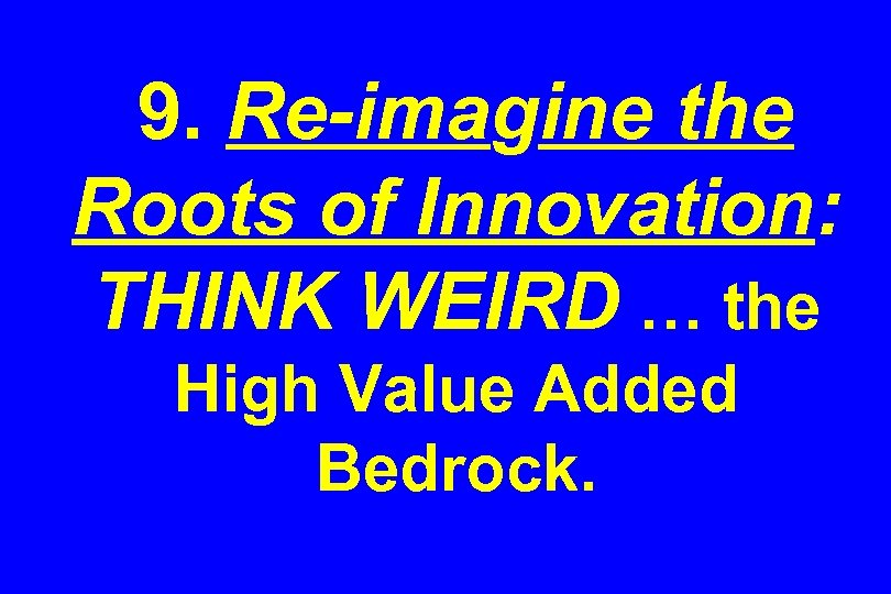 9. Re-imagine the Roots of Innovation: THINK WEIRD … the High Value Added Bedrock.