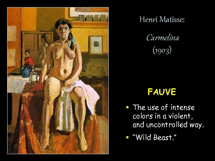 Henri Matisse: Carmelina (1903) FAUVE § The use of intense colors in a violent,