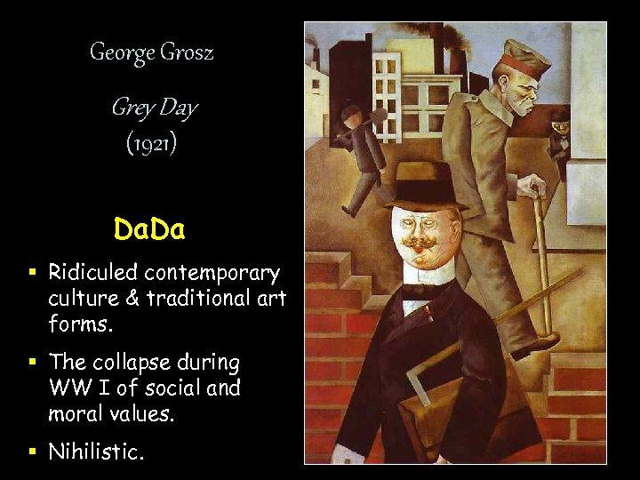 George Grosz Grey Day (1921) Da. Da § Ridiculed contemporary culture & traditional art