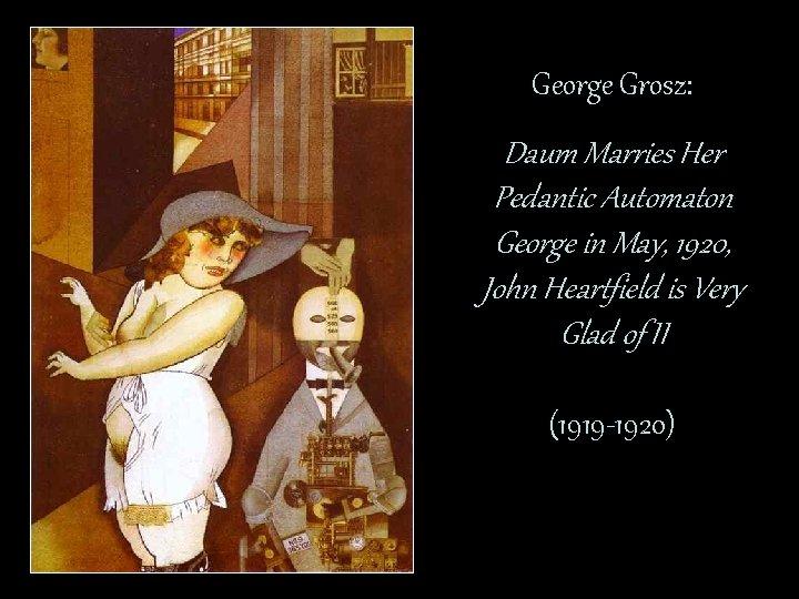 George Grosz: Daum Marries Her Pedantic Automaton George in May, 1920, John Heartfield is