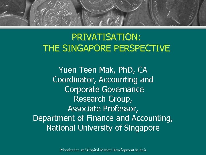PRIVATISATION: THE SINGAPORE PERSPECTIVE Yuen Teen Mak, Ph. D, CA Coordinator, Accounting and Corporate