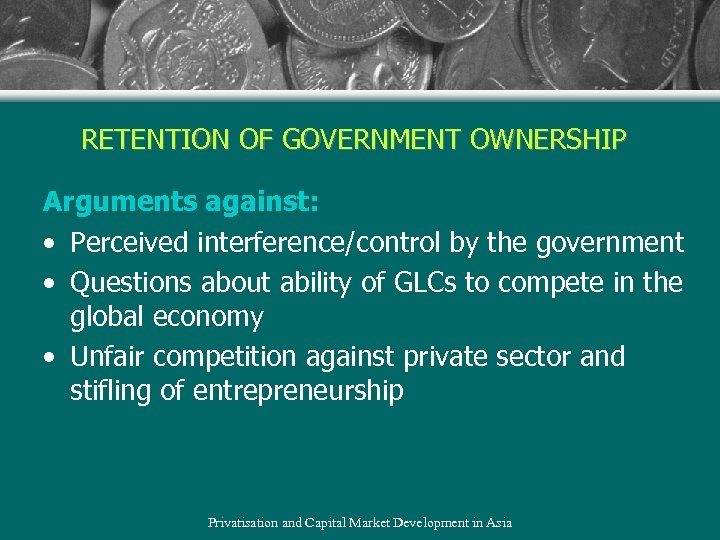 RETENTION OF GOVERNMENT OWNERSHIP Arguments against: • Perceived interference/control by the government • Questions