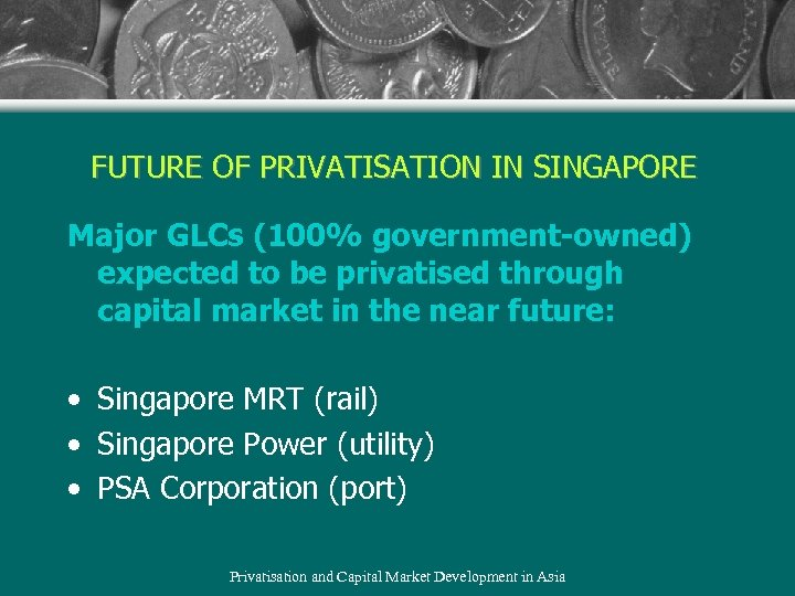 FUTURE OF PRIVATISATION IN SINGAPORE Major GLCs (100% government-owned) expected to be privatised through