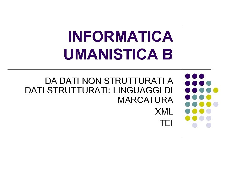 INFORMATICA UMANISTICA B DA DATI NON STRUTTURATI A DATI STRUTTURATI: LINGUAGGI DI MARCATURA XML