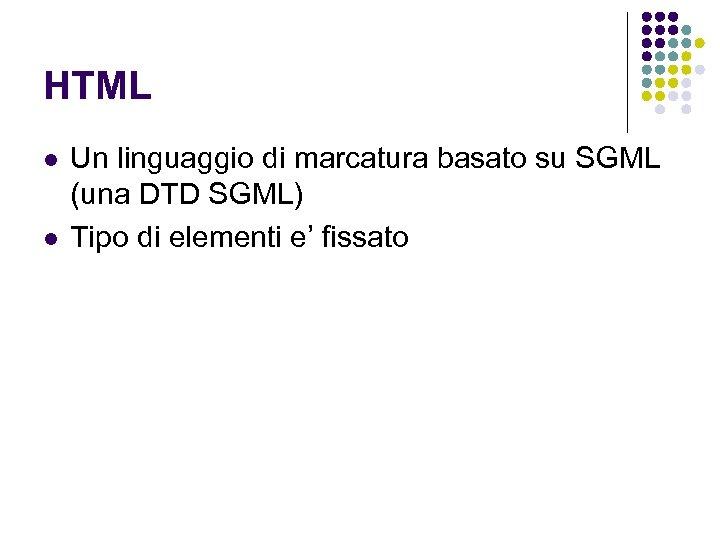 HTML l l Un linguaggio di marcatura basato su SGML (una DTD SGML) Tipo