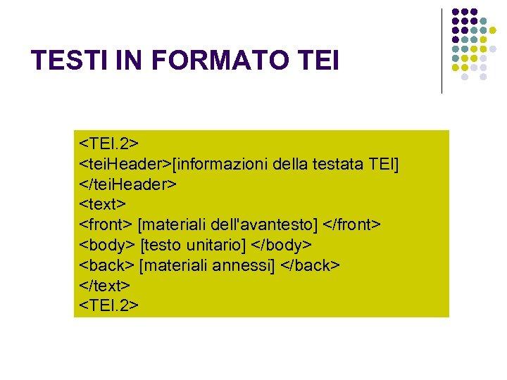 TESTI IN FORMATO TEI <TEI. 2> <tei. Header>[informazioni della testata TEI] </tei. Header> <text>