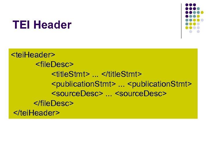 TEI Header <tei. Header> <file. Desc> <title. Stmt>. . . </title. Stmt> <publication. Stmt>.