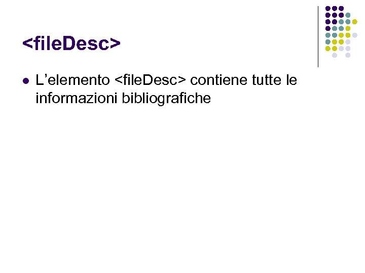 <file. Desc> l L'elemento <file. Desc> contiene tutte le informazioni bibliografiche
