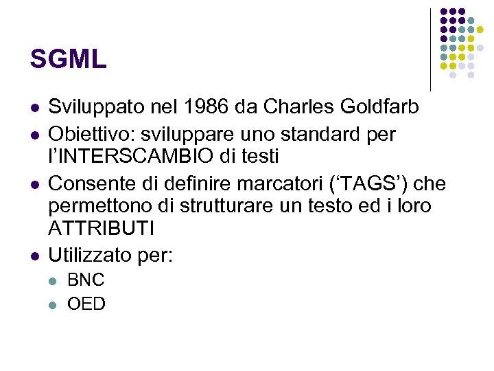 SGML l l Sviluppato nel 1986 da Charles Goldfarb Obiettivo: sviluppare uno standard per