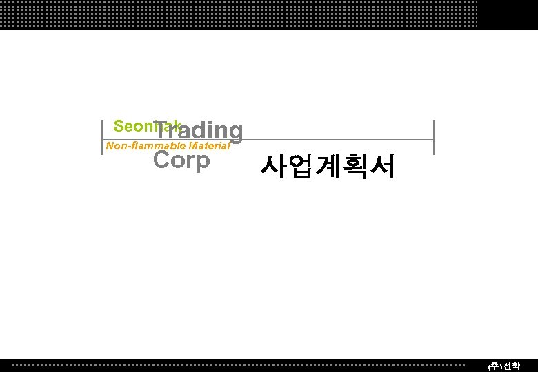Seonhak Trading Non-flammable Material Corp 사업계획서 (주) 선학