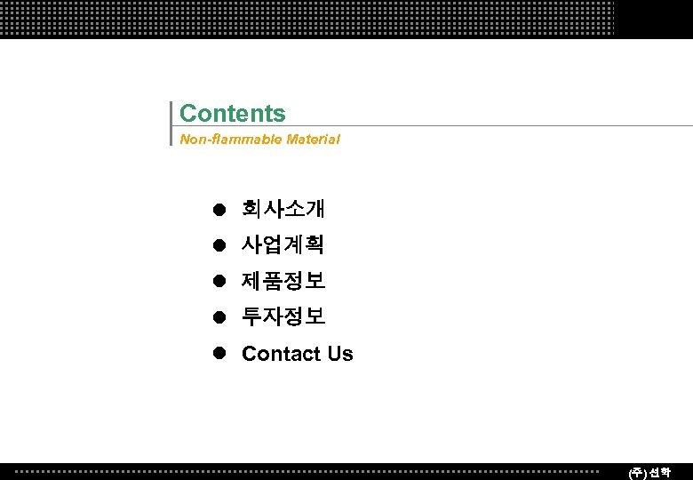 Contents Non-flammable Material l 회사소개 l 사업계획 l 제품정보 l 투자정보 l Contact Us