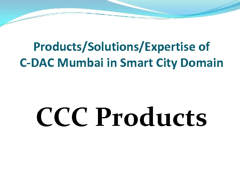 Products/Solutions/Expertise of C-DAC Mumbai in Smart City Domain CCC Products