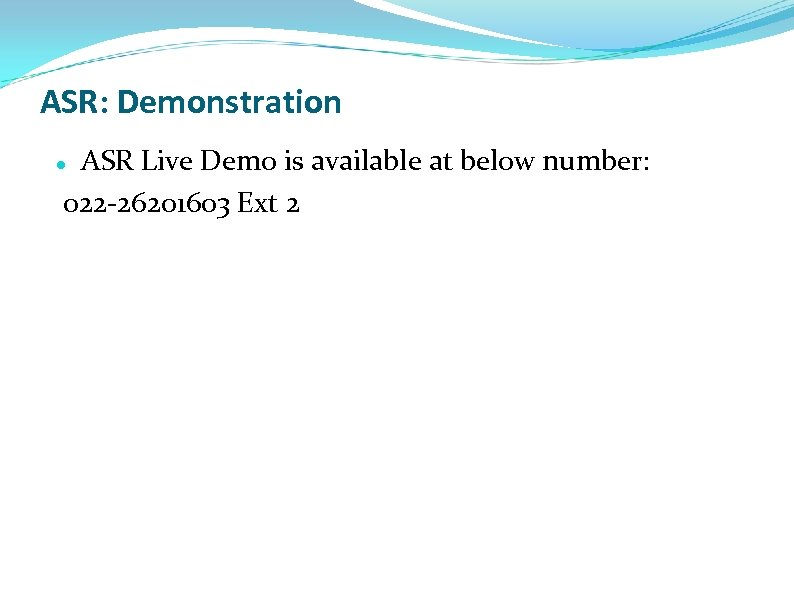 ASR: Demonstration ASR Live Demo is available at below number: 022 -26201603 Ext 2