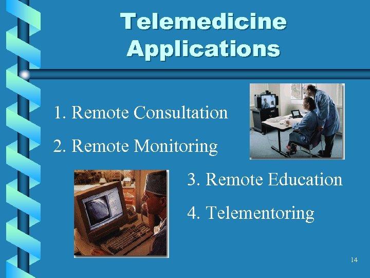 Telemedicine Applications 1. Remote Consultation 2. Remote Monitoring 3. Remote Education 4. Telementoring 14