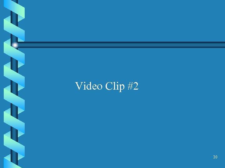 Video Clip #2 20