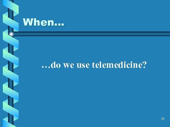 When… …do we use telemedicine? 28