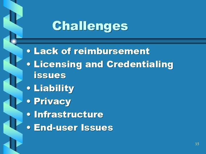 Challenges • Lack of reimbursement • Licensing and Credentialing issues • Liability • Privacy