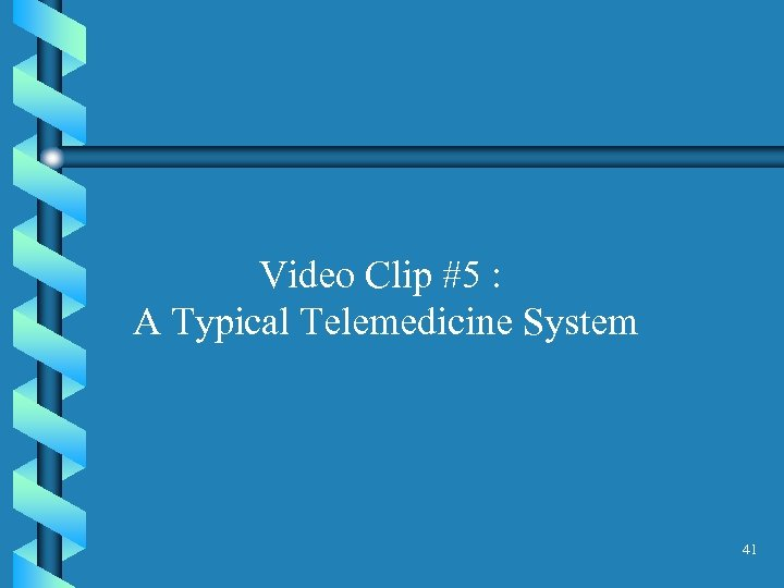 Video Clip #5 : A Typical Telemedicine System 41