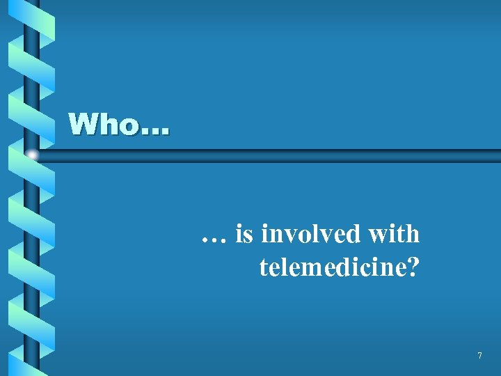 Who… … is involved with telemedicine? 7