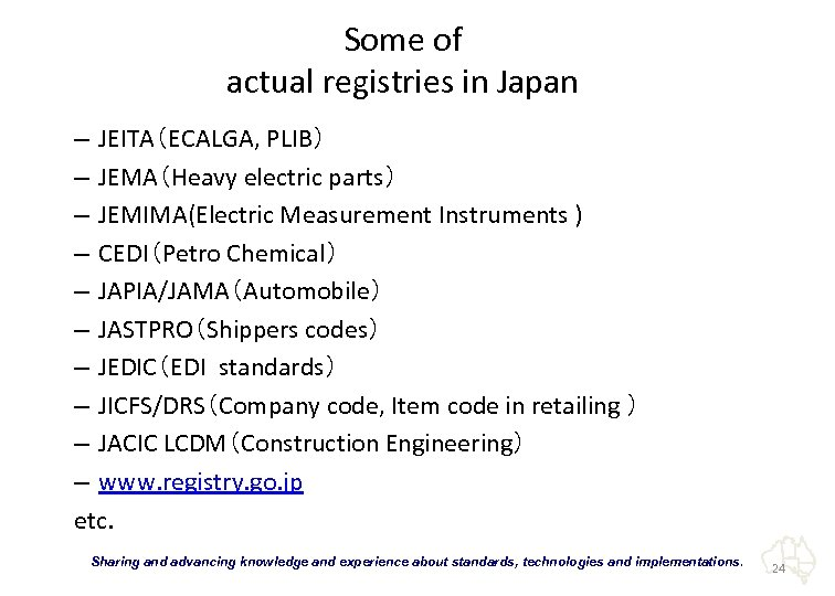 Some of actual registries in Japan – JEITA(ECALGA, PLIB) – JEMA(Heavy electric parts) –
