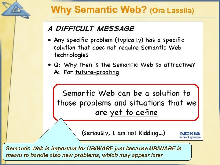 Why Semantic Web? (Ora Lassila) Semantic Web is important for UBIWARE just because UBIWARE