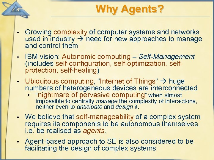 Why Agents? • Growing complexity of computer systems and networks used in industry need