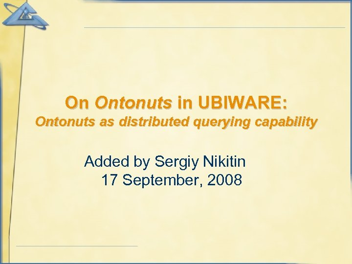On Ontonuts in UBIWARE: Ontonuts as distributed querying capability Added by Sergiy Nikitin 17