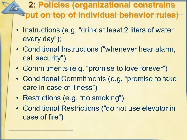 2: Policies (organizational constrains put on top of individual behavior rules) • Instructions (e.