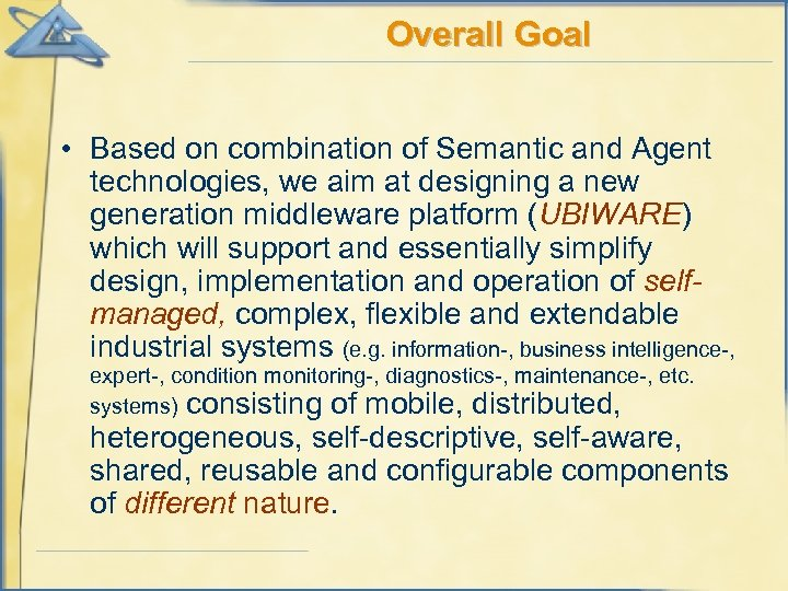 Overall Goal • Based on combination of Semantic and Agent technologies, we aim at