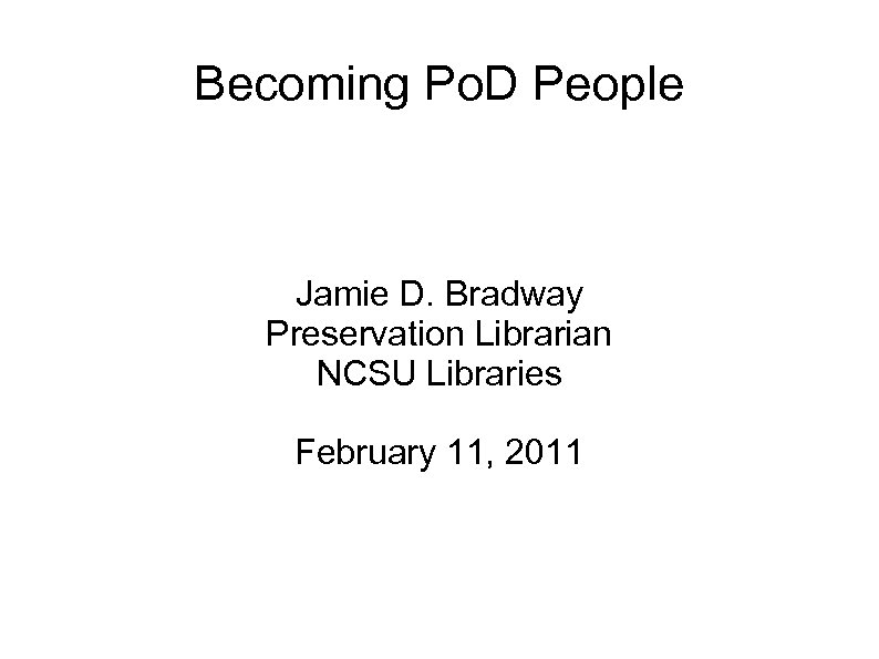 Becoming Po. D People Jamie D. Bradway Preservation Librarian NCSU Libraries February 11, 2011