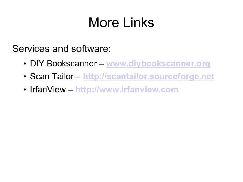 More Links Services and software: • DIY Bookscanner – www. diybookscanner. org • Scan