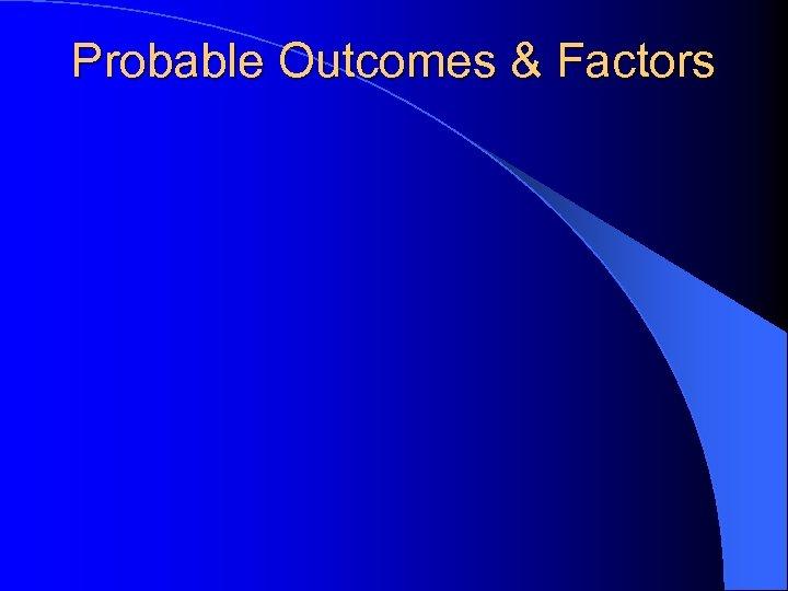 Probable Outcomes & Factors