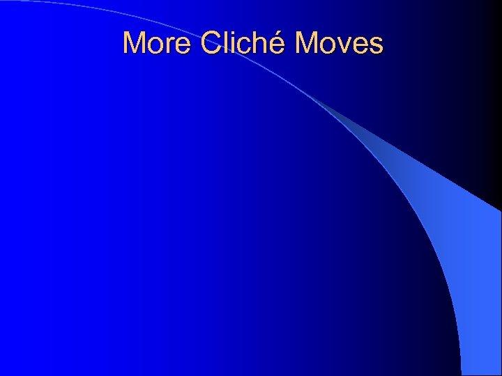 More Cliché Moves