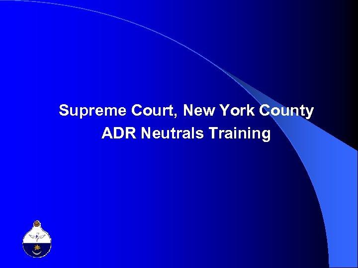Supreme Court, New York County ADR Neutrals Training