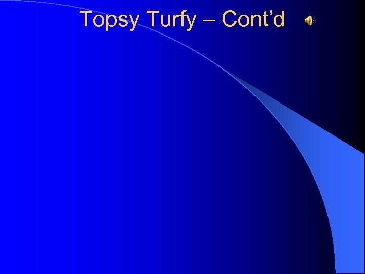 Topsy Turfy – Cont'd
