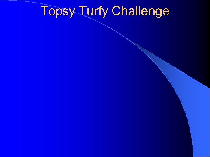 Topsy Turfy Challenge