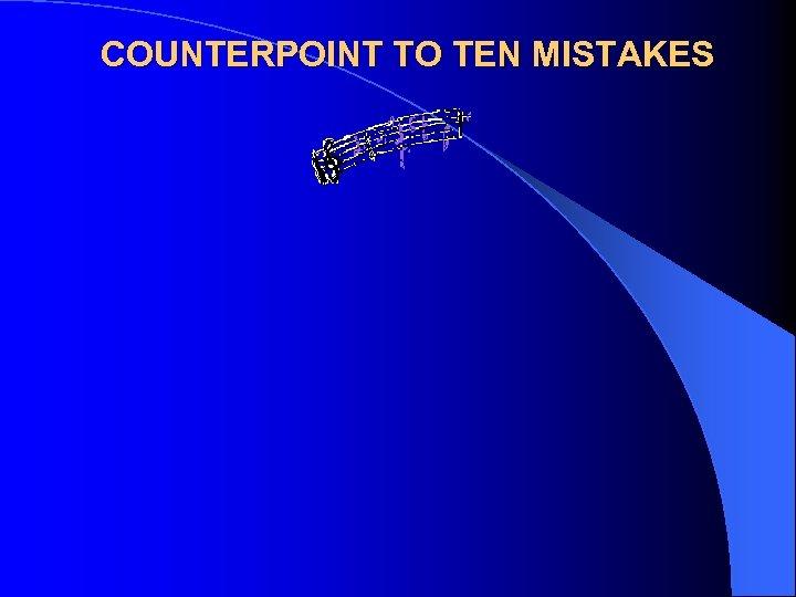 COUNTERPOINT TO TEN MISTAKES
