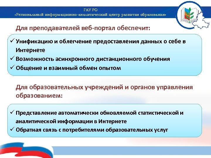 ГАУ РО «Региональный информационно-аналитический центр развития образования» Для преподавателей веб-портал обеспечит: ü Унификацию и
