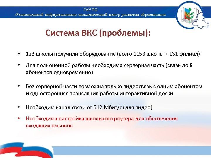 ГАУ РО «Региональный информационно-аналитический центр развития образования» Система ВКС (проблемы): • 123 школы получили